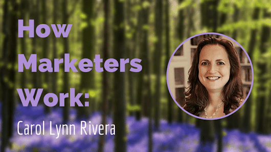 How Marketers Work: Carol Lynn Rivera on Building Brands and Authority | Earnworthy