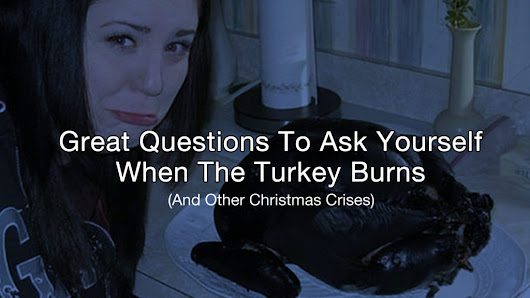 Great Questions To Ask Yourself When The Turkey Burns