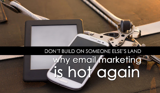 Don't Build on Someone Else's Land: Why Email Marketing is Hot Again | Marine Marketing Tools