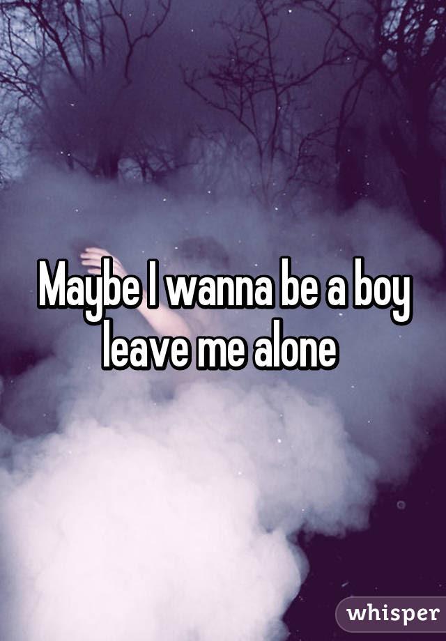 Maybe I Wanna Be A Boy Leave Me Alone
