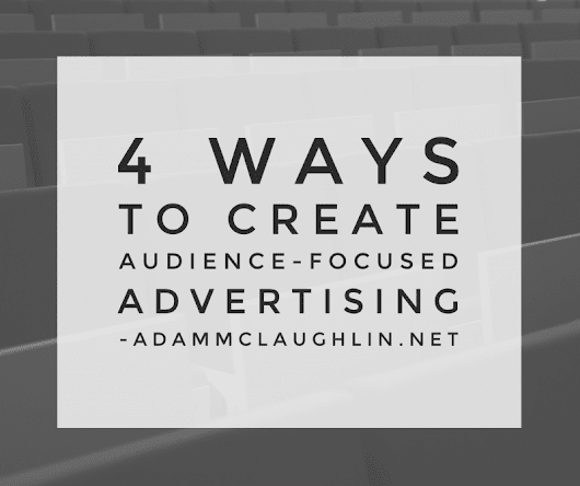 4 ways to create audience-focused advertising - Adam McLaughlin
