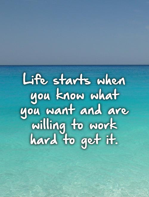 Life Starts When You Know What You Want And Are Willing To Work