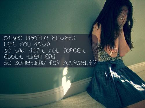 Other People Always Let You Down So Why Dont You Forget About Them