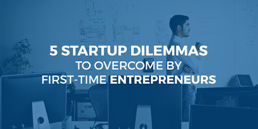 5 Startup Dilemmas To Overcome By First-Time Entrepreneurs