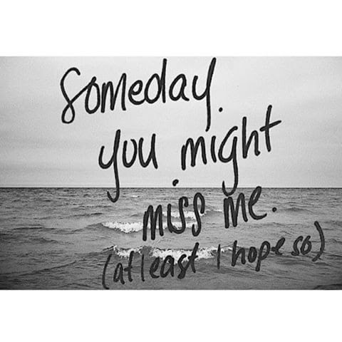 Someday You Might Miss Me At Least I Hope So Pictures Photos And