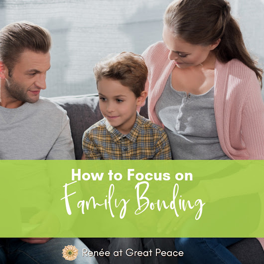 How to Focus on Family Bonding - Renée at Great Peace