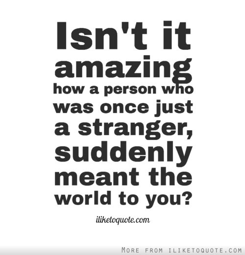 Isnt It Amazing How A Person Who Was Once Just A Stranger Suddenly