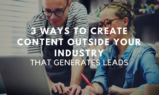 3 Ways to Create Content Outside Your Industry That Generates Leads