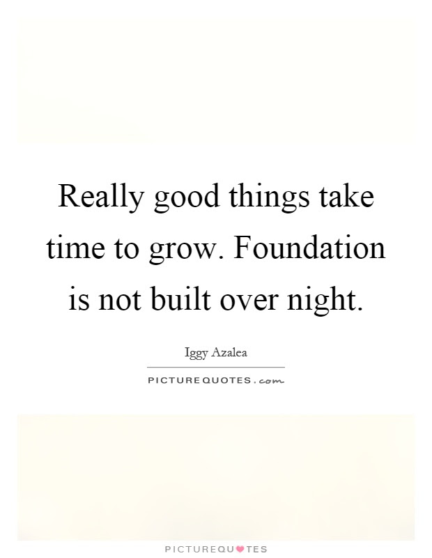 Really Good Things Take Time To Grow Foundation Is Not Built