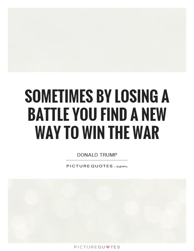Sometimes By Losing A Battle You Find A New Way To Win The War