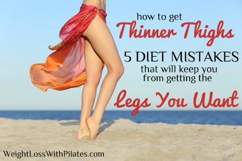 How to Get Thinner Thighs – 5 Diet Mistakes that Will Keep You from Getting the Legs You Want!