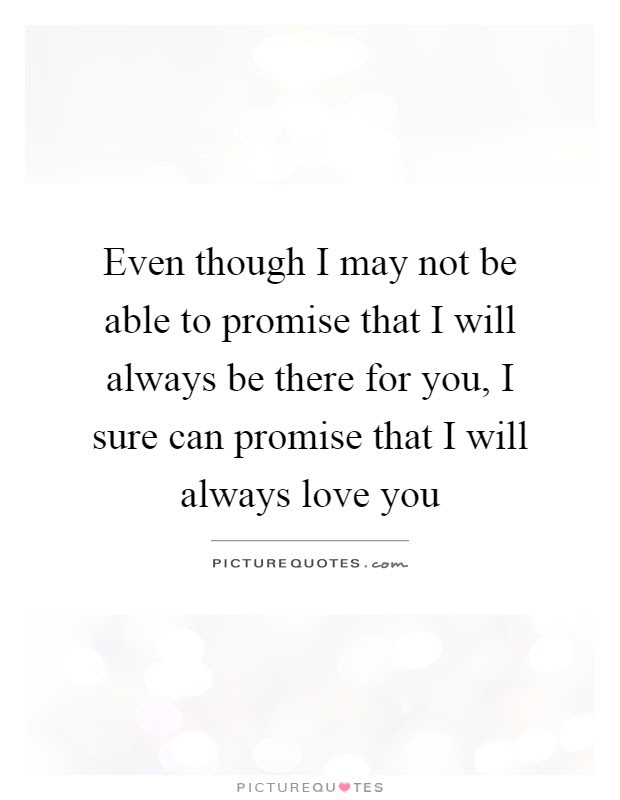 Even Though I May Not Be Able To Promise That I Will Always Be