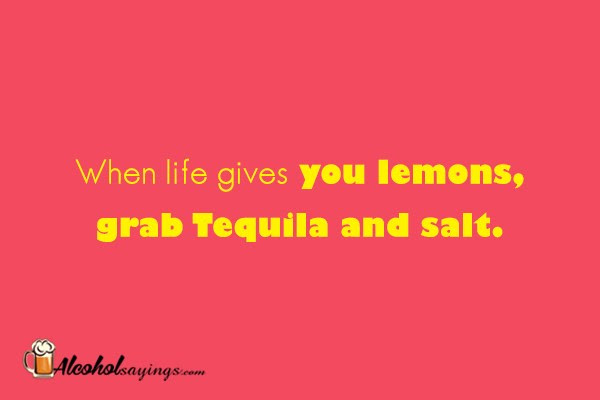 When Life Gives You Lemons Grab Tequila And Salt Alcohol Sayings