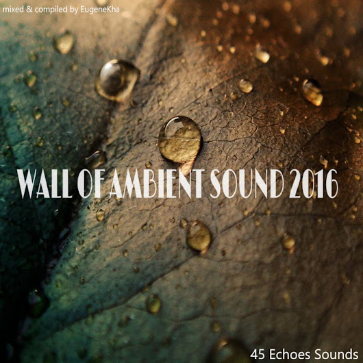[45E055-2016] WALL OF AMBIENT SOUND 2016, by Various Artists  (Mixed By EugeneKha)