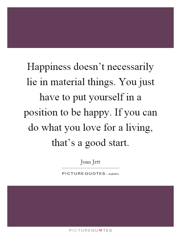Happiness Doesnt Necessarily Lie In Material Things You Just
