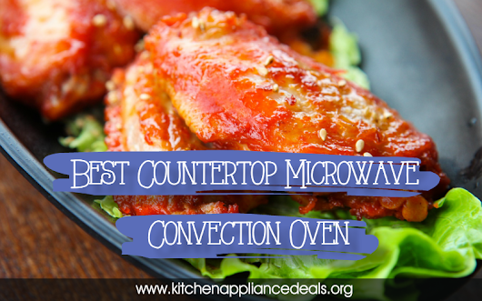 Best Countertop Microwave Convection Oven | Kitchen Appliance Deals