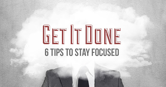 Get It Done: Six Tips To Stay Focused
