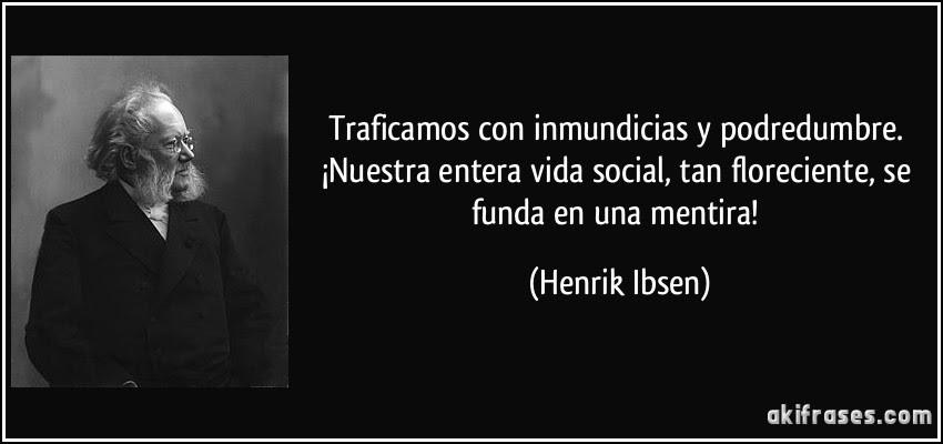 Traficamos con inmundicias y podredumbre. ¡Nuestra entera vida social, tan floreciente, se funda en una mentira! (Henrik Ibsen)