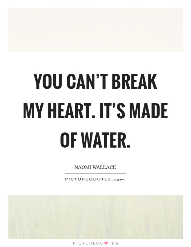 You Cant Break My Heart Its Made Of Water Picture Quotes