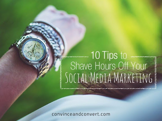 10 Tips to Shave Hours Off Your Social Media Marketing | Convince and Convert: Social Media Strategy and Content Marketing Strategy