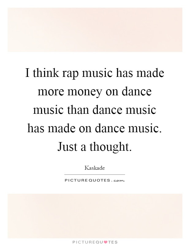 I Think Rap Music Has Made More Money On Dance Music Than Dance