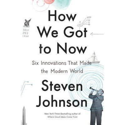 How We Got to Now: Six Innovations That Made the Modern World by Steven Johnson — Reviews, Discussion, Bookclubs, Lists