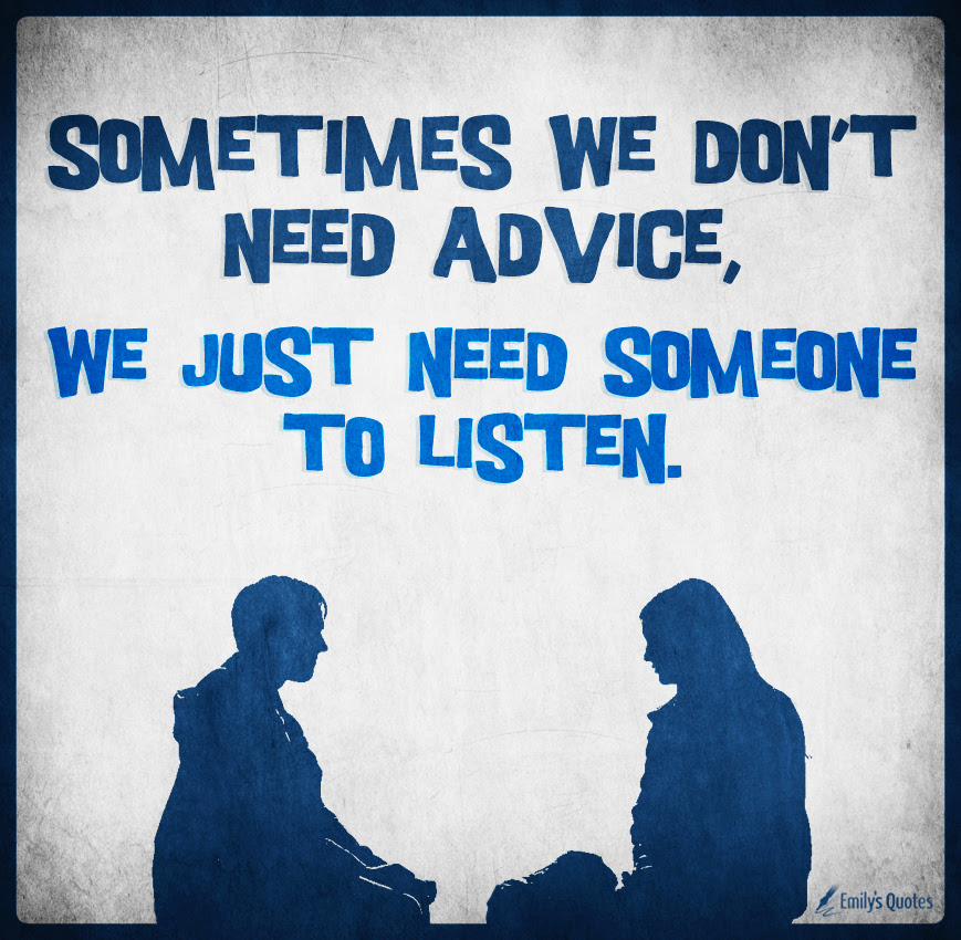 Sometimes We Dont Need Advice We Just Need Someone To Listen