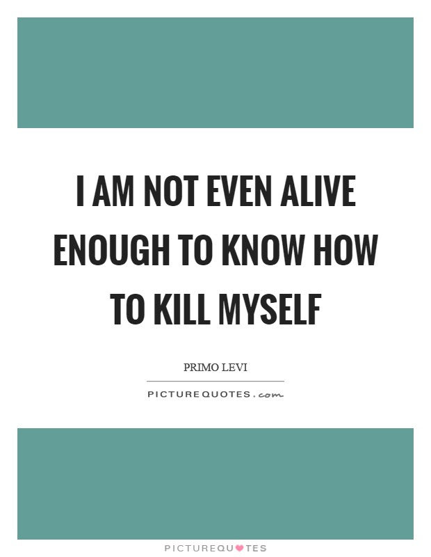 I Am Not Even Alive Enough To Know How To Kill Myself Picture Quotes