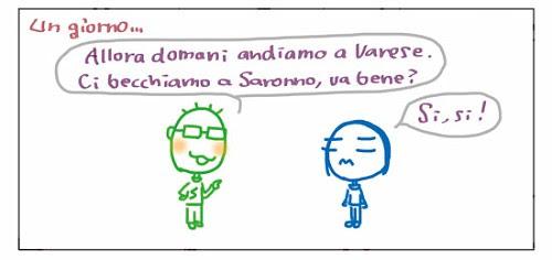 Un giorno… Allora domani andiamo Varese. Ci becchiamo a Saranno, va bene? Si, si!