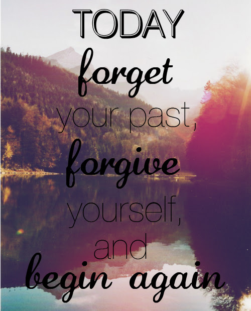 Today Forget Your Past Forgive Yourself And Begin Again