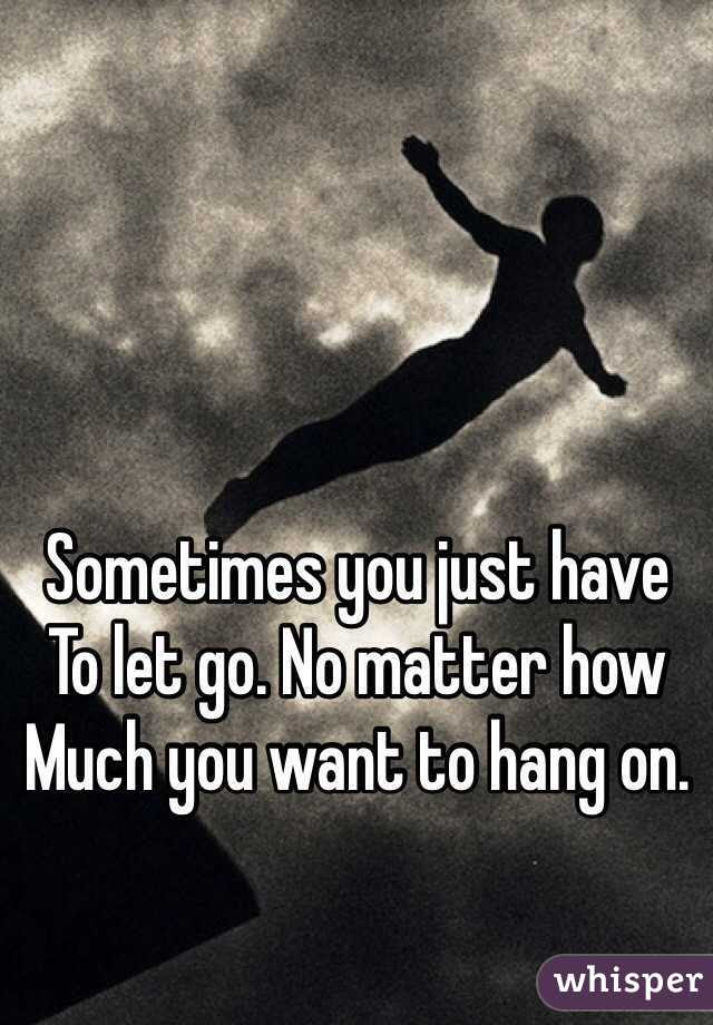 Sometimes You Just Have To Let Go No Matter How Much You Want To