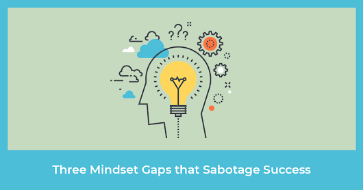 Three Mindset Gaps that Will Keep You Stuck and Sabotage Your Success