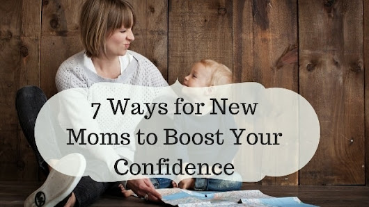 7 Ways for New Moms to Boost Your Confidence | Mom Envy Blog
