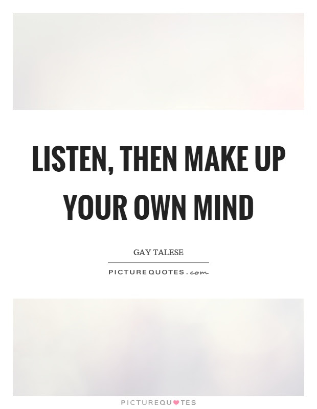 Listen Then Make Up Your Own Mind Picture Quotes