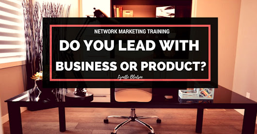 Network Marketing Training - Should You Lead With The Business or The Product • Lynette Bledsoe