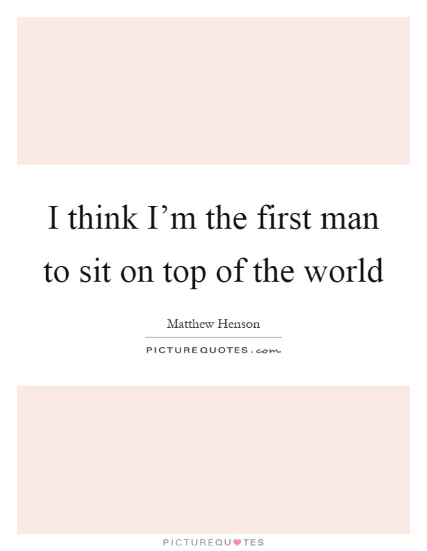 I Think Im The First Man To Sit On Top Of The World Picture Quotes