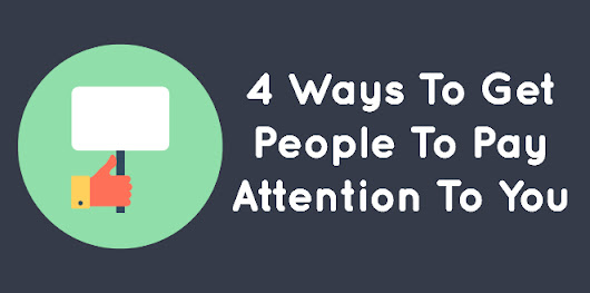 4 Ways To Get People To Pay Attention To You - ConstantGrowth
