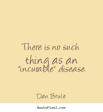 There Is No Such Thing As An Incurable Disease Dan Brule
