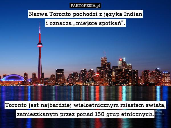 """Nazwa Toronto pochodzi z języka – Nazwa Toronto pochodzi z języka Indian i oznacza """"miejsce spotkań"""".         Toronto jest najbardziej wieloetnicznym miastem świata, zamieszkanym przez ponad 150 grup etnicznych."""