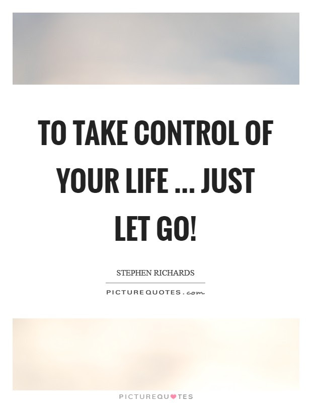 To Take Control Of Your Life Just Let Go Picture Quotes