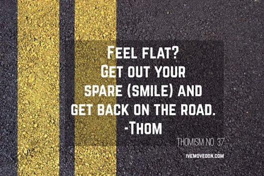 "Motivational Monday - ""Feel Flat? Get Out Your Spare (smile) and Get Back on the Road."" - IveMovedOn.com"