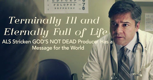 Terminally Ill And Eternally Full Of Life: ALS Stricken GOD'S NOT DEAD Producer Has A Message For The World