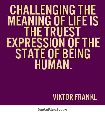 Viktor Frankl Picture Quotes Challenging The Meaning Of Life Is