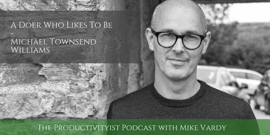 The Productivityist Podcast 66: A Doer Who Likes To Be with Michael Townsend Williams - Productivityist