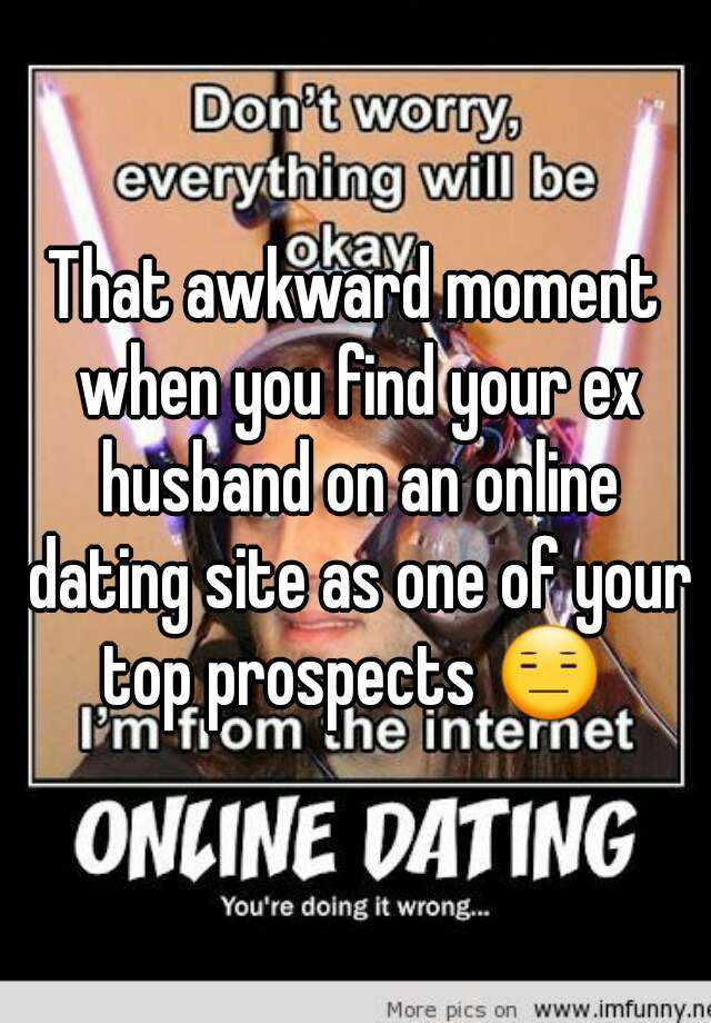 That Awkward Moment When You Find Your Ex Husband On An Online