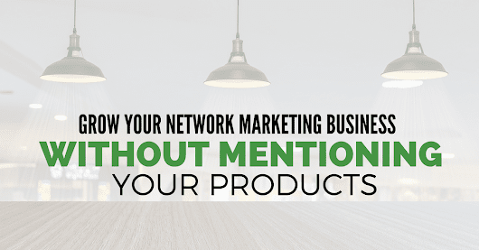 How to Grow your Network Marketing Business without Mentioning Your Products