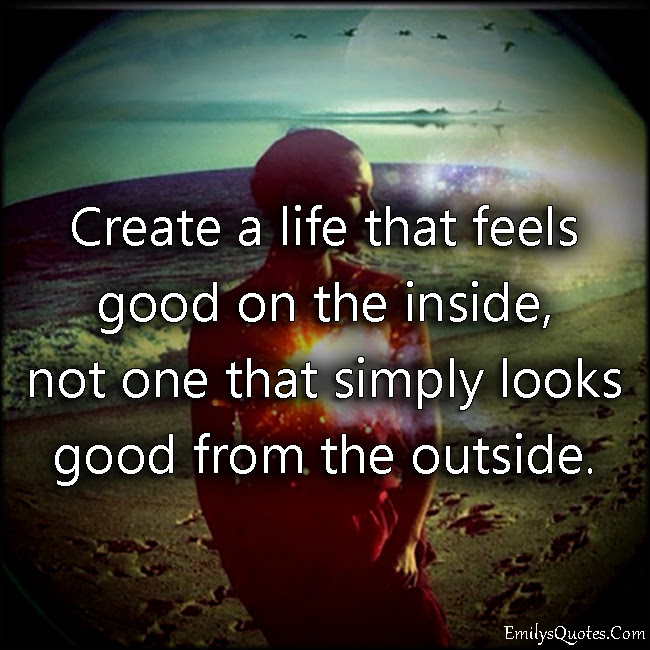 Create A Life That Feels Good On The Inside Not One That Simply