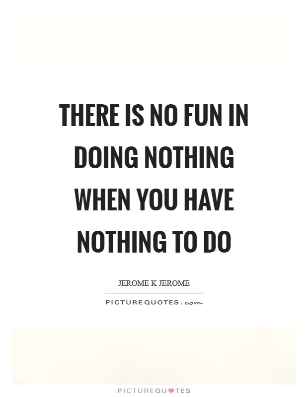 There Is No Fun In Doing Nothing When You Have Nothing To Do