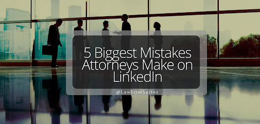 5 Biggest Mistakes Attorneys Make on LinkedIn | Law Firm Suites