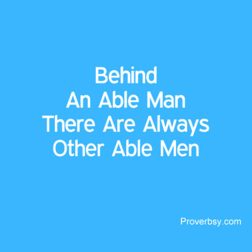Behind An Able Man There Are Always Other Able Men  |  Proverbsy